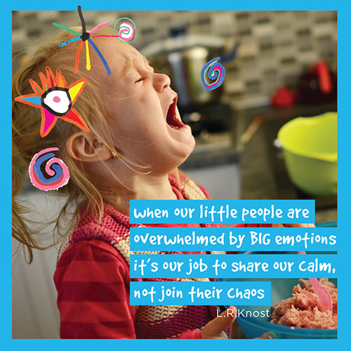LR Knost quote: When our little people are overwhelmed by big emotions, it's our job to share our calm not join their chaos